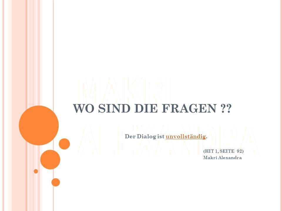 WO SIND DIE FRAGEN ?? Der Dialog ist unvollständig.unvollständig (HIT 1, SEITE 92) Makri Alexandra