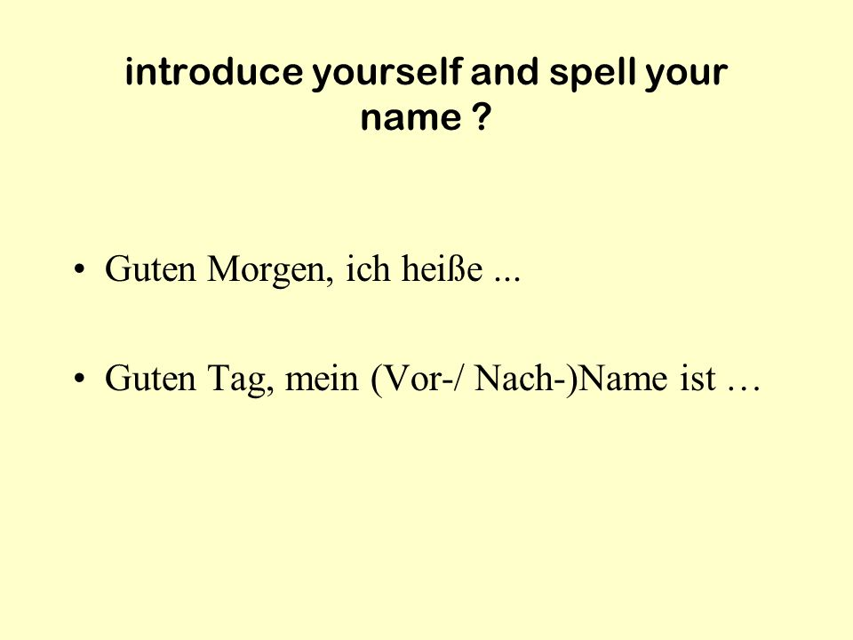 introduce yourself and spell your name .Guten Morgen, ich heiße...