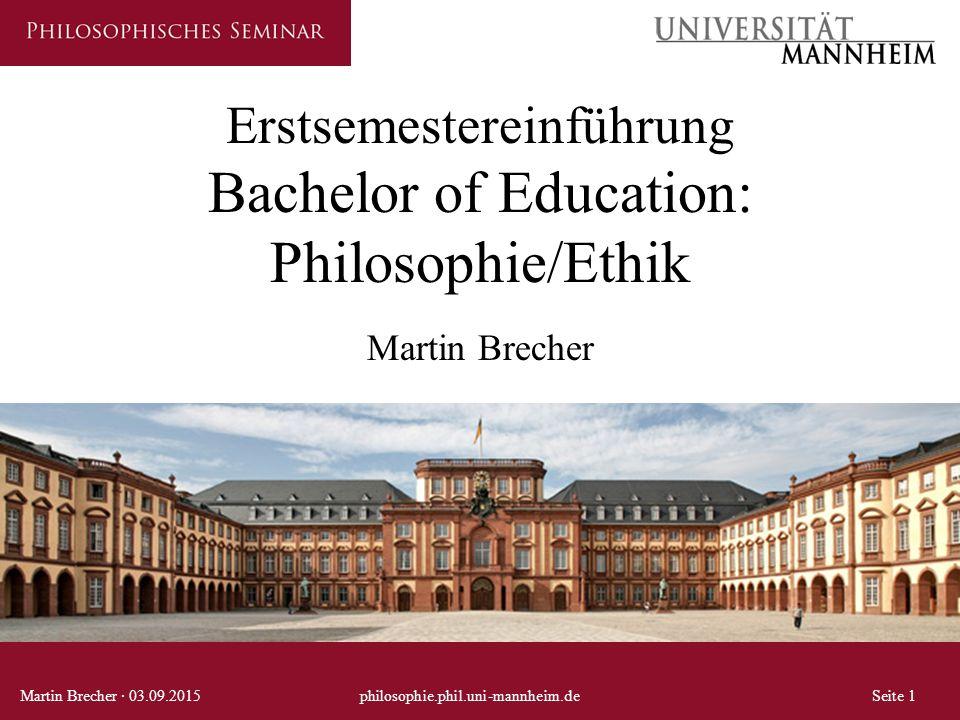 Erstsemestereinführung Bachelor of Education: Philosophie/Ethik Martin Brecher Martin Brecher · 03.09.2015philosophie.phil.uni-mannheim.deSeite 1