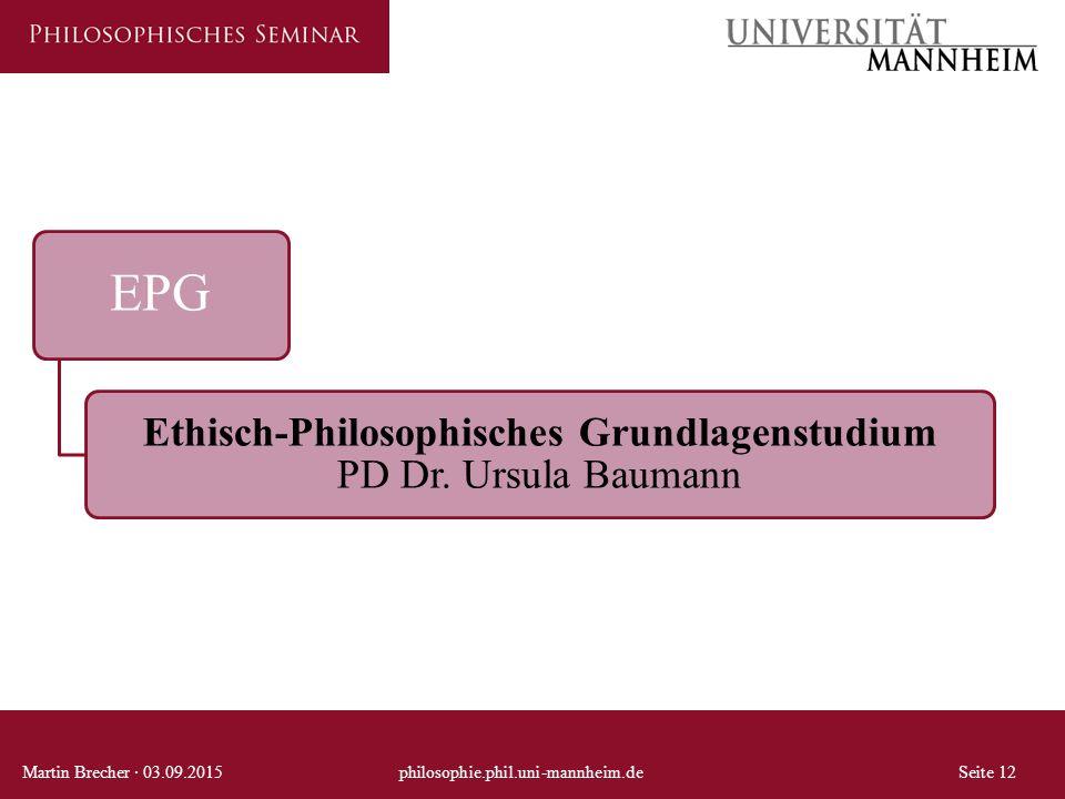 EPG Ethisch-Philosophisches Grundlagenstudium PD Dr. Ursula Baumann Martin Brecher · 03.09.2015philosophie.phil.uni-mannheim.deSeite 12
