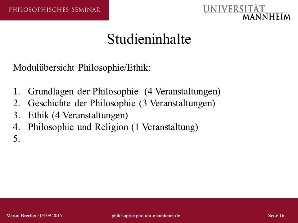Studieninhalte Martin Brecher · 03.09.2015philosophie.phil.uni-mannheim.deSeite 16 Modulübersicht Philosophie/Ethik: 1.Grundlagen der Philosophie (4 V