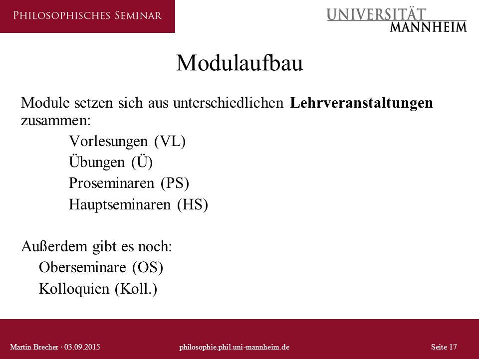 Modulaufbau Martin Brecher · 03.09.2015philosophie.phil.uni-mannheim.deSeite 17 Module setzen sich aus unterschiedlichen Lehrveranstaltungen zusammen: Vorlesungen (VL) Übungen (Ü) Proseminaren (PS) Hauptseminaren (HS) Außerdem gibt es noch: Oberseminare (OS) Kolloquien (Koll.)