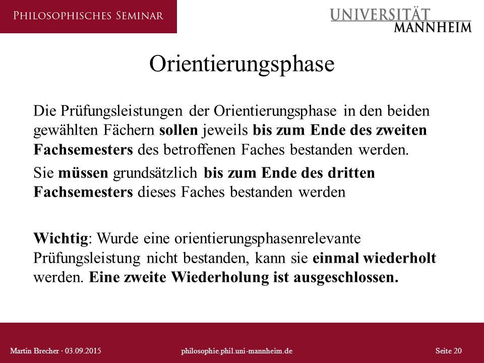 Orientierungsphase Martin Brecher · 03.09.2015philosophie.phil.uni-mannheim.deSeite 20 Die Prüfungsleistungen der Orientierungsphase in den beiden gewählten Fächern sollen jeweils bis zum Ende des zweiten Fachsemesters des betroffenen Faches bestanden werden.