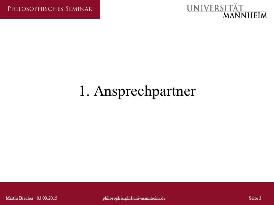 1. Ansprechpartner Martin Brecher · 03.09.2015philosophie.phil.uni-mannheim.deSeite 3
