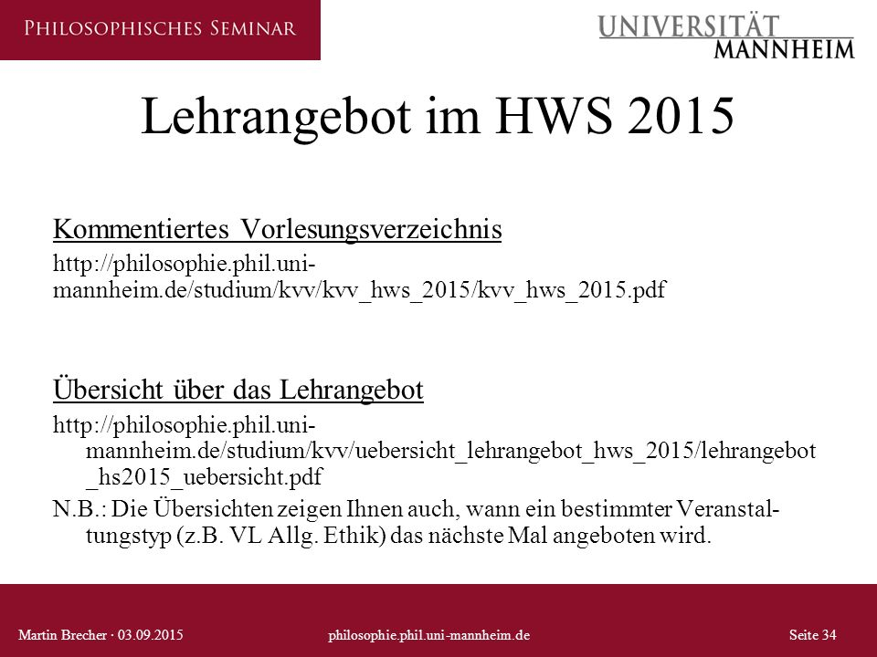Lehrangebot im HWS 2015 Kommentiertes Vorlesungsverzeichnis http://philosophie.phil.uni- mannheim.de/studium/kvv/kvv_hws_2015/kvv_hws_2015.pdf Übersicht über das Lehrangebot http://philosophie.phil.uni- mannheim.de/studium/kvv/uebersicht_lehrangebot_hws_2015/lehrangebot _hs2015_uebersicht.pdf N.B.: Die Übersichten zeigen Ihnen auch, wann ein bestimmter Veranstal- tungstyp (z.B.