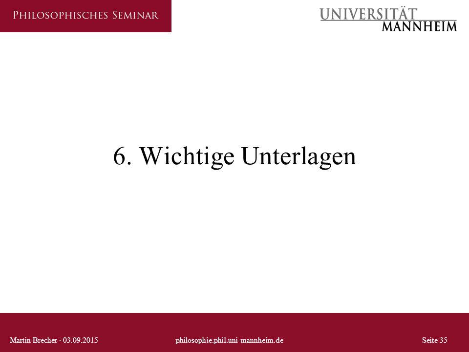 6. Wichtige Unterlagen Martin Brecher · 03.09.2015philosophie.phil.uni-mannheim.deSeite 35