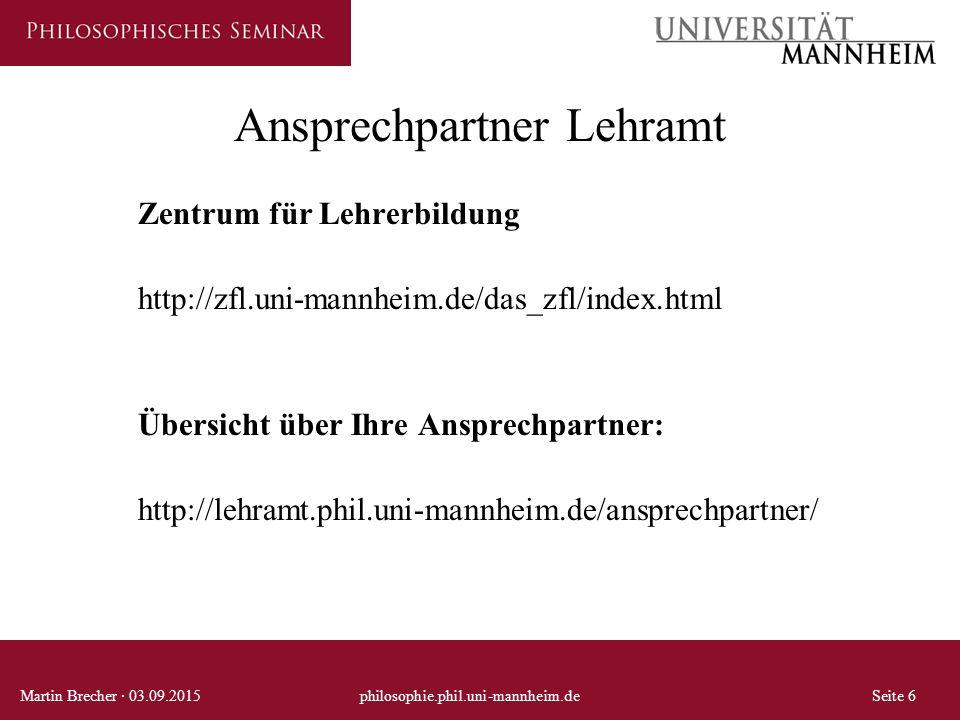 Ansprechpartner Lehramt Zentrum für Lehrerbildung http://zfl.uni-mannheim.de/das_zfl/index.html Übersicht über Ihre Ansprechpartner: http://lehramt.phil.uni-mannheim.de/ansprechpartner/ Martin Brecher · 03.09.2015philosophie.phil.uni-mannheim.deSeite 6