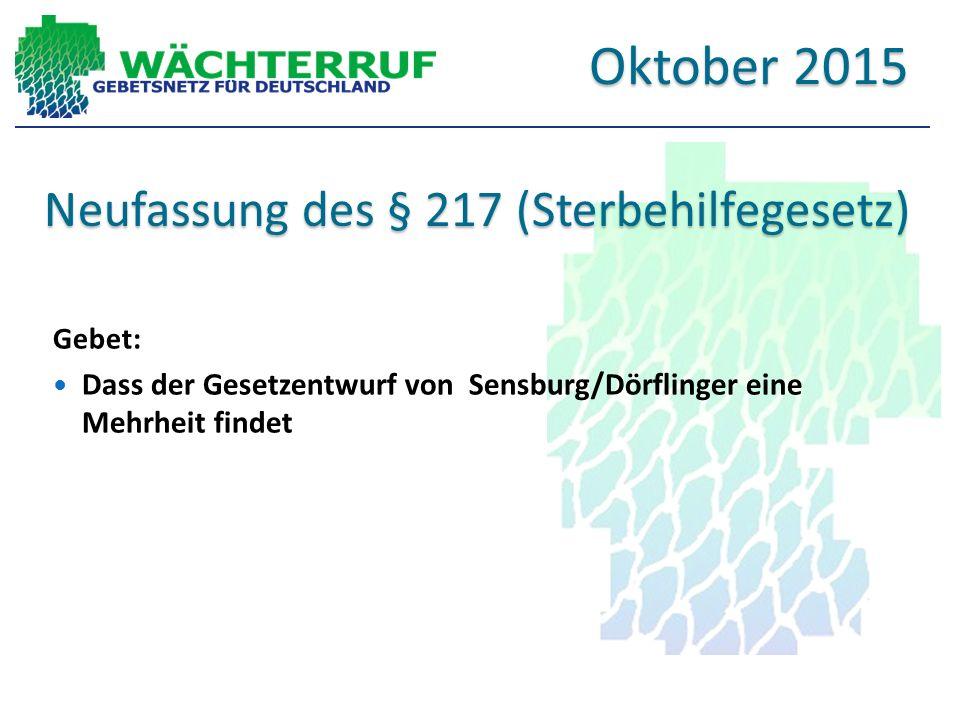 Neufassung des § 217 (Sterbehilfegesetz) Gebet: Dass der Gesetzentwurf von Sensburg/Dörflinger eine Mehrheit findet Oktober 2015