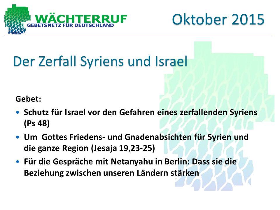 Der Zerfall Syriens und Israel Gebet: Schutz für Israel vor den Gefahren eines zerfallenden Syriens (Ps 48) Um Gottes Friedens- und Gnadenabsichten für Syrien und die ganze Region (Jesaja 19,23-25) Für die Gespräche mit Netanyahu in Berlin: Dass sie die Beziehung zwischen unseren Ländern stärken Oktober 2015