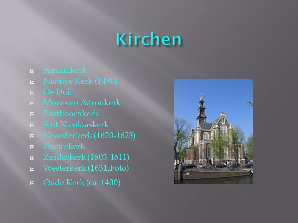  Amstelkerk  Nieuwe Kerk (1490)  De Duif  Mozes en Aäronkerk  Posthoornkerk  Sint Nicolaaskerk  Noorderkerk (1620-1623)  Oosterkerk  Zuiderke
