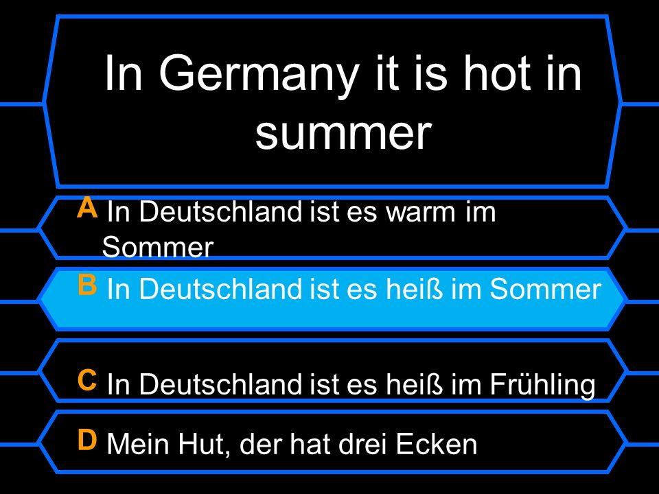 In Germany it is hot in summer A In Deutschland ist es warm im Sommer B In Deutschland ist es heiß im Sommer C In Deutschland ist es heiß im Frühling