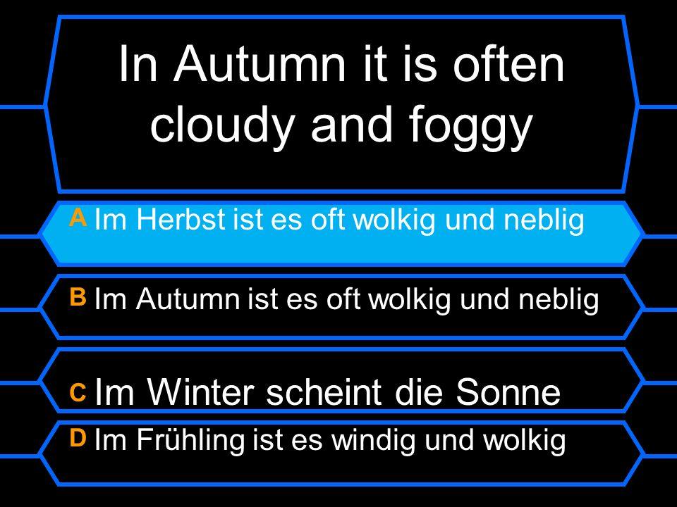 In Autumn it is often cloudy and foggy A Im Herbst ist es oft wolkig und neblig B Im Autumn ist es oft wolkig und neblig C Im Winter scheint die Sonne D Im Frühling ist es windig und wolkig