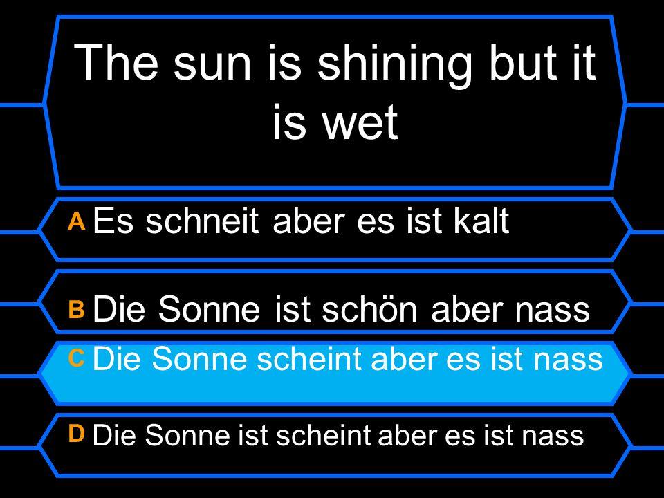 The sun is shining but it is wet A Es schneit aber es ist kalt B Die Sonne ist schön aber nass C Die Sonne scheint aber es ist nass D Die Sonne ist sc