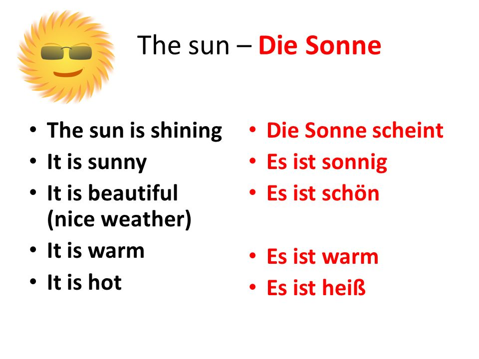 The sun – Die Sonne The sun is shining It is sunny It is beautiful (nice weather) It is warm It is hot Die Sonne scheint Es ist sonnig Es ist schön Es ist warm Es ist heiß