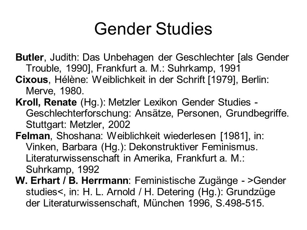 Gender Studies Butler, Judith: Das Unbehagen der Geschlechter [als Gender Trouble, 1990], Frankfurt a. M.: Suhrkamp, 1991 Cixous, Hélène: Weiblichkeit