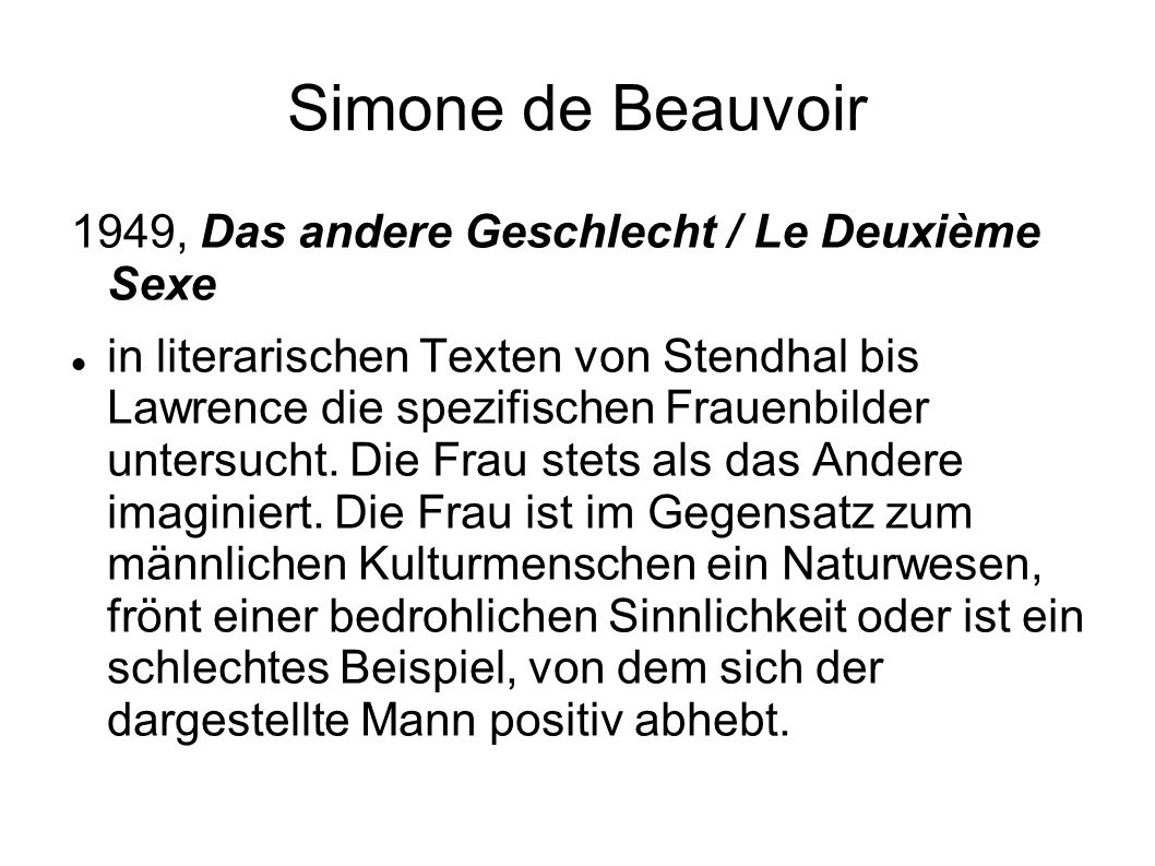 Simone de Beauvoir 1949, Das andere Geschlecht / Le Deuxième Sexe in literarischen Texten von Stendhal bis Lawrence die spezifischen Frauenbilder untersucht.