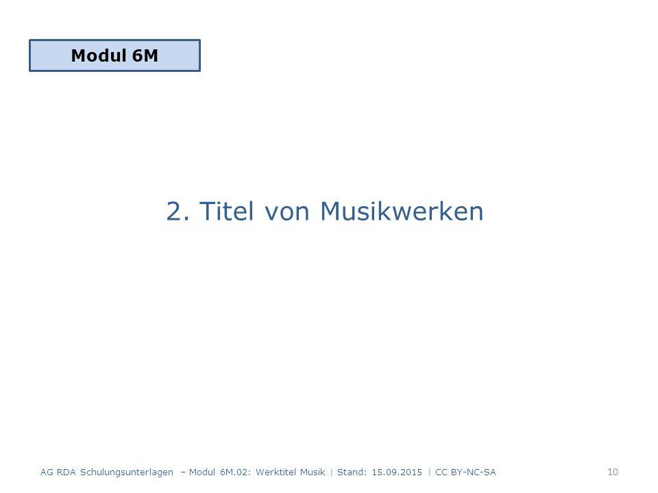 2. Titel von Musikwerken Modul 6M 10 AG RDA Schulungsunterlagen – Modul 6M.02: Werktitel Musik | Stand: 15.09.2015 | CC BY-NC-SA