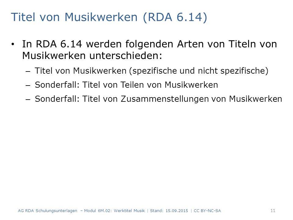 Titel von Musikwerken (RDA 6.14) In RDA 6.14 werden folgenden Arten von Titeln von Musikwerken unterschieden: – Titel von Musikwerken (spezifische und nicht spezifische) – Sonderfall: Titel von Teilen von Musikwerken – Sonderfall: Titel von Zusammenstellungen von Musikwerken 11 AG RDA Schulungsunterlagen – Modul 6M.02: Werktitel Musik | Stand: 15.09.2015 | CC BY-NC-SA