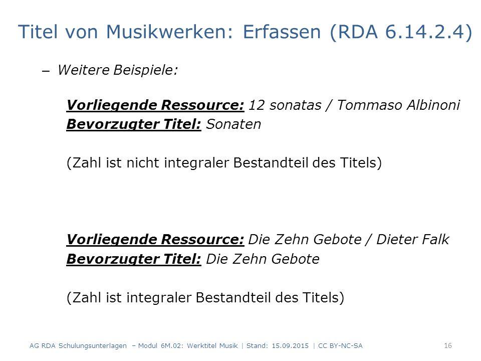 – Weitere Beispiele: Vorliegende Ressource: 12 sonatas / Tommaso Albinoni Bevorzugter Titel: Sonaten (Zahl ist nicht integraler Bestandteil des Titels) Vorliegende Ressource: Die Zehn Gebote / Dieter Falk Bevorzugter Titel: Die Zehn Gebote (Zahl ist integraler Bestandteil des Titels) 16 AG RDA Schulungsunterlagen – Modul 6M.02: Werktitel Musik | Stand: 15.09.2015 | CC BY-NC-SA Titel von Musikwerken: Erfassen (RDA 6.14.2.4)