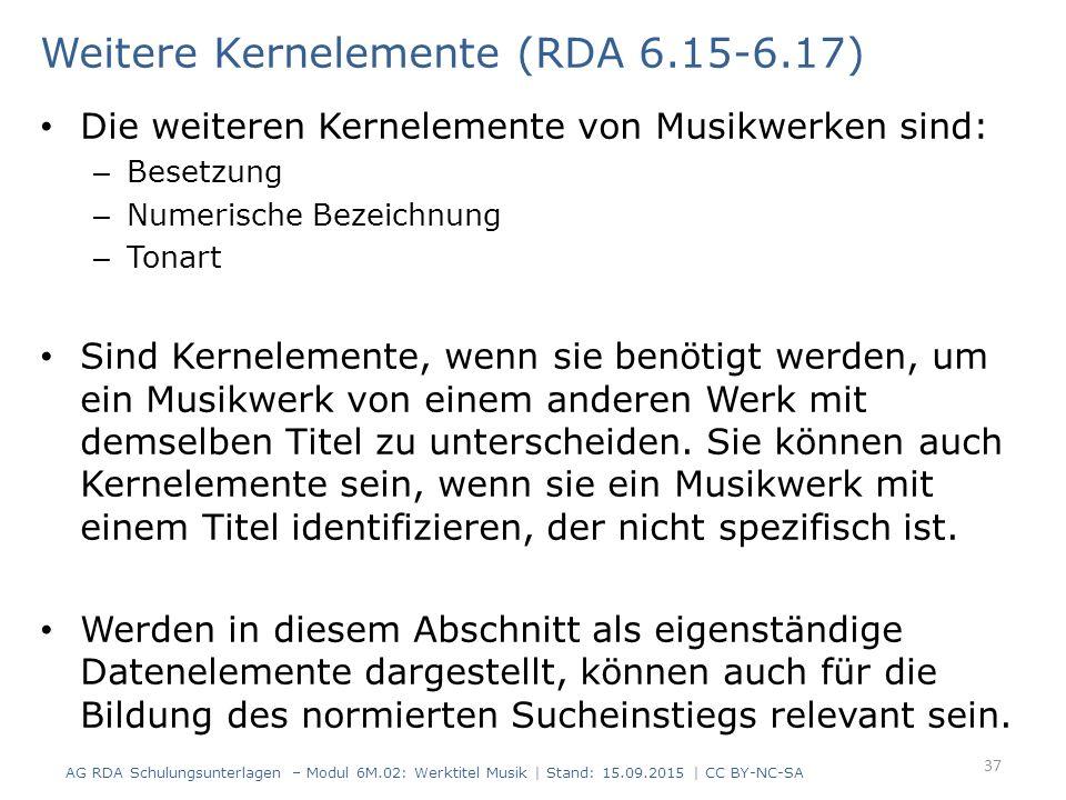 Weitere Kernelemente (RDA 6.15-6.17) Die weiteren Kernelemente von Musikwerken sind: – Besetzung – Numerische Bezeichnung – Tonart Sind Kernelemente, wenn sie benötigt werden, um ein Musikwerk von einem anderen Werk mit demselben Titel zu unterscheiden.