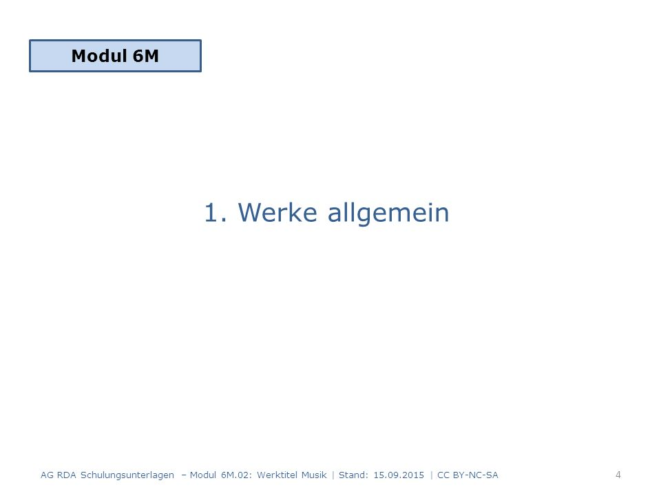 1. Werke allgemein Modul 6M 4 AG RDA Schulungsunterlagen – Modul 6M.02: Werktitel Musik | Stand: 15.09.2015 | CC BY-NC-SA