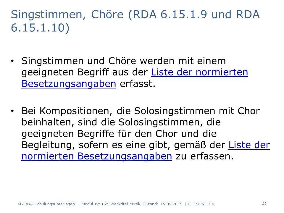 Singstimmen und Chöre werden mit einem geeigneten Begriff aus der Liste der normierten Besetzungsangaben erfasst.Liste der normierten Besetzungsangaben Bei Kompositionen, die Solosingstimmen mit Chor beinhalten, sind die Solosingstimmen, die geeigneten Begriffe für den Chor und die Begleitung, sofern es eine gibt, gemäß der Liste der normierten Besetzungsangaben zu erfassen.Liste der normierten Besetzungsangaben 42 Singstimmen, Chöre (RDA 6.15.1.9 und RDA 6.15.1.10) AG RDA Schulungsunterlagen – Modul 6M.02: Werktitel Musik | Stand: 15.09.2015 | CC BY-NC-SA