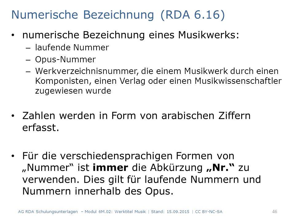 Numerische Bezeichnung (RDA 6.16) numerische Bezeichnung eines Musikwerks: – laufende Nummer – Opus-Nummer – Werkverzeichnisnummer, die einem Musikwerk durch einen Komponisten, einen Verlag oder einen Musikwissenschaftler zugewiesen wurde Zahlen werden in Form von arabischen Ziffern erfasst.