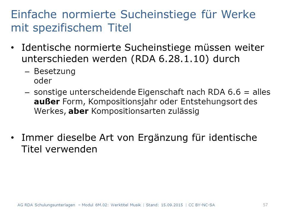 Einfache normierte Sucheinstiege für Werke mit spezifischem Titel Identische normierte Sucheinstiege müssen weiter unterschieden werden (RDA 6.28.1.10) durch – Besetzung oder – sonstige unterscheidende Eigenschaft nach RDA 6.6 = alles außer Form, Kompositionsjahr oder Entstehungsort des Werkes, aber Kompositionsarten zulässig Immer dieselbe Art von Ergänzung für identische Titel verwenden AG RDA Schulungsunterlagen – Modul 6M.02: Werktitel Musik | Stand: 15.09.2015 | CC BY-NC-SA 57