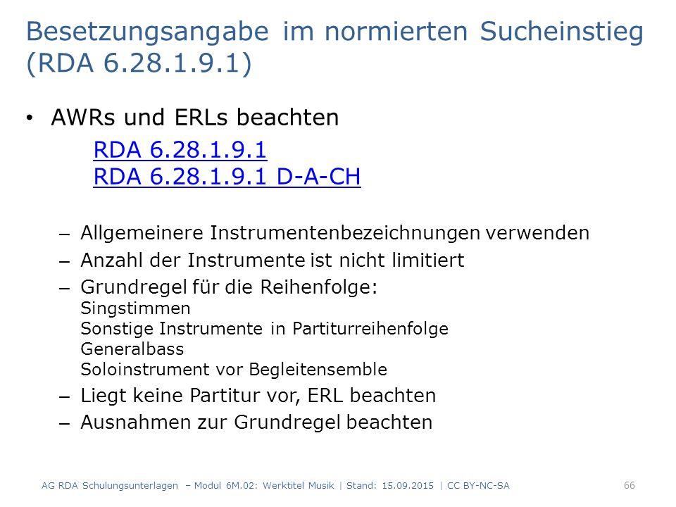 Besetzungsangabe im normierten Sucheinstieg (RDA 6.28.1.9.1) AWRs und ERLs beachten RDA 6.28.1.9.1 RDA 6.28.1.9.1 D-A-CH – Allgemeinere Instrumentenbezeichnungen verwenden – Anzahl der Instrumente ist nicht limitiert – Grundregel für die Reihenfolge: Singstimmen Sonstige Instrumente in Partiturreihenfolge Generalbass Soloinstrument vor Begleitensemble – Liegt keine Partitur vor, ERL beachten – Ausnahmen zur Grundregel beachten AG RDA Schulungsunterlagen – Modul 6M.02: Werktitel Musik | Stand: 15.09.2015 | CC BY-NC-SA 66