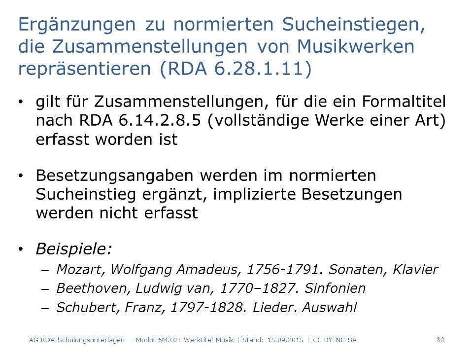 Ergänzungen zu normierten Sucheinstiegen, die Zusammenstellungen von Musikwerken repräsentieren (RDA 6.28.1.11) gilt für Zusammenstellungen, für die ein Formaltitel nach RDA 6.14.2.8.5 (vollständige Werke einer Art) erfasst worden ist Besetzungsangaben werden im normierten Sucheinstieg ergänzt, implizierte Besetzungen werden nicht erfasst Beispiele: – Mozart, Wolfgang Amadeus, 1756-1791.