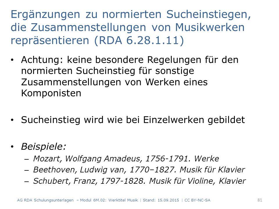 Ergänzungen zu normierten Sucheinstiegen, die Zusammenstellungen von Musikwerken repräsentieren (RDA 6.28.1.11) Achtung: keine besondere Regelungen für den normierten Sucheinstieg für sonstige Zusammenstellungen von Werken eines Komponisten Sucheinstieg wird wie bei Einzelwerken gebildet Beispiele: – Mozart, Wolfgang Amadeus, 1756-1791.