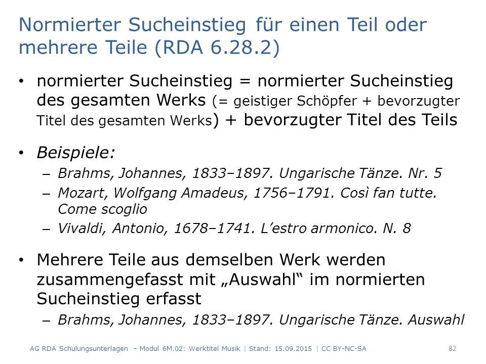 Normierter Sucheinstieg für einen Teil oder mehrere Teile (RDA 6.28.2) normierter Sucheinstieg = normierter Sucheinstieg des gesamten Werks (= geistiger Schöpfer + bevorzugter Titel des gesamten Werks ) + bevorzugter Titel des Teils Beispiele: – Brahms, Johannes, 1833–1897.