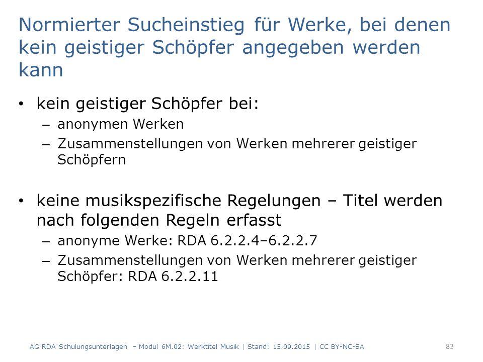 Normierter Sucheinstieg für Werke, bei denen kein geistiger Schöpfer angegeben werden kann kein geistiger Schöpfer bei: – anonymen Werken – Zusammenstellungen von Werken mehrerer geistiger Schöpfern keine musikspezifische Regelungen – Titel werden nach folgenden Regeln erfasst – anonyme Werke: RDA 6.2.2.4–6.2.2.7 – Zusammenstellungen von Werken mehrerer geistiger Schöpfer: RDA 6.2.2.11 AG RDA Schulungsunterlagen – Modul 6M.02: Werktitel Musik | Stand: 15.09.2015 | CC BY-NC-SA 83