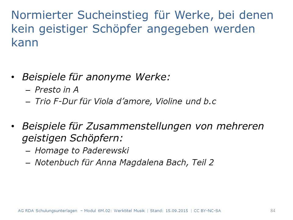 Normierter Sucheinstieg für Werke, bei denen kein geistiger Schöpfer angegeben werden kann Beispiele für anonyme Werke: – Presto in A – Trio F-Dur für Viola d'amore, Violine und b.c Beispiele für Zusammenstellungen von mehreren geistigen Schöpfern: – Homage to Paderewski – Notenbuch für Anna Magdalena Bach, Teil 2 AG RDA Schulungsunterlagen – Modul 6M.02: Werktitel Musik | Stand: 15.09.2015 | CC BY-NC-SA 84