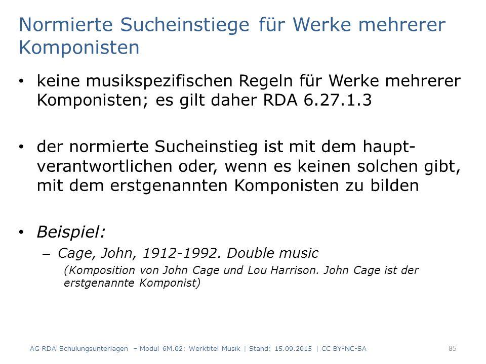 Normierte Sucheinstiege für Werke mehrerer Komponisten keine musikspezifischen Regeln für Werke mehrerer Komponisten; es gilt daher RDA 6.27.1.3 der normierte Sucheinstieg ist mit dem haupt- verantwortlichen oder, wenn es keinen solchen gibt, mit dem erstgenannten Komponisten zu bilden Beispiel: – Cage, John, 1912-1992.