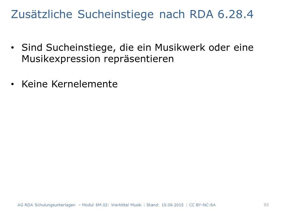 Zusätzliche Sucheinstiege nach RDA 6.28.4 Sind Sucheinstiege, die ein Musikwerk oder eine Musikexpression repräsentieren Keine Kernelemente AG RDA Schulungsunterlagen – Modul 6M.02: Werktitel Musik | Stand: 15.09.2015 | CC BY-NC-SA 93