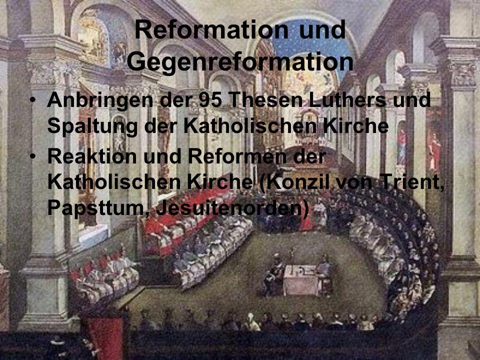 Reformation und Gegenreformation Anbringen der 95 Thesen Luthers und Spaltung der Katholischen Kirche Reaktion und Reformen der Katholischen Kirche (Konzil von Trient, Papsttum, Jesuitenorden)