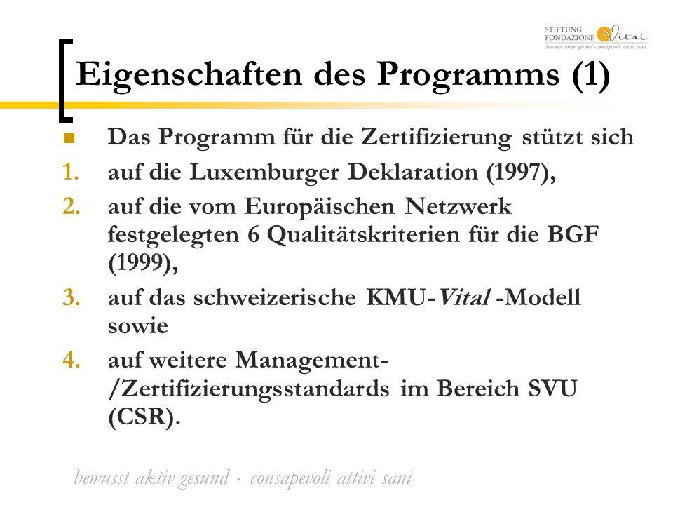 bewusst aktiv gesund  consapevoli attivi sani Eigenschaften des Programms (1) Das Programm für die Zertifizierung stützt sich 1.auf die Luxemburger Deklaration (1997), 2.auf die vom Europäischen Netzwerk festgelegten 6 Qualitätskriterien für die BGF (1999), 3.auf das schweizerische KMU-Vital -Modell sowie 4.auf weitere Management- /Zertifizierungsstandards im Bereich SVU (CSR).
