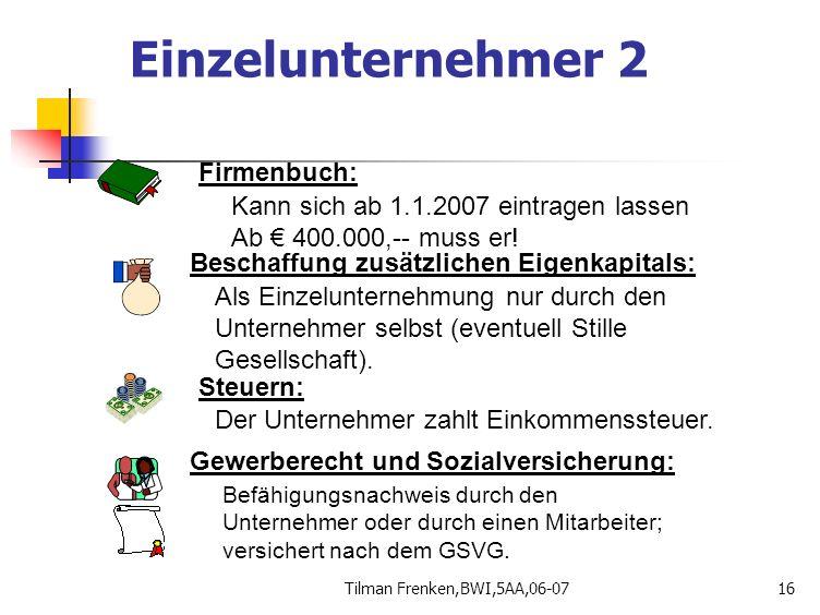 Tilman Frenken,BWI,5AA,06-0716 Firmenbuch: Kann sich ab 1.1.2007 eintragen lassen Ab € 400.000,-- muss er! Beschaffung zusätzlichen Eigenkapitals: Als
