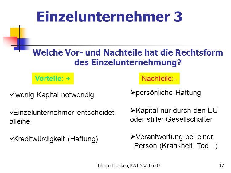 Tilman Frenken,BWI,5AA,06-0717 Welche Vor- und Nachteile hat die Rechtsform des Einzelunternehmung? Vorteile: +Nachteile:- wenig Kapital notwendig Ein