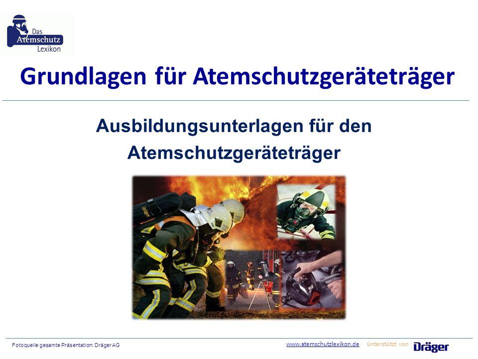 Fotoquelle gesamte Präsentation: Dräger AG Grundlagen für Atemschutzgeräteträger Ausbildungsunterlagen für den Atemschutzgeräteträger www.atemschutzlexikon.dewww.atemschutzlexikon.de ünterstützt von