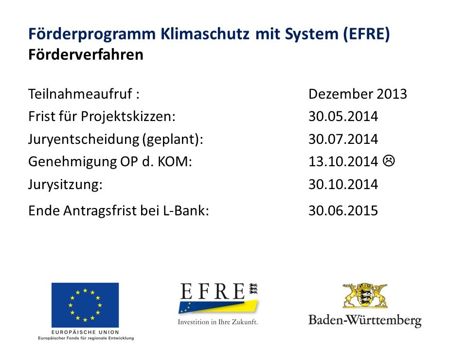 Förderprogramm Klimaschutz mit System (EFRE) Förderverfahren Teilnahmeaufruf :Dezember 2013 Frist für Projektskizzen: 30.05.2014 Juryentscheidung (geplant): 30.07.2014 Genehmigung OP d.