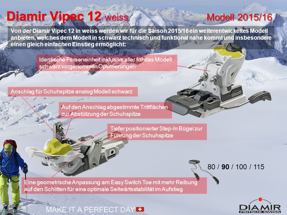 Diamir Vipec 12 weiss Modell 2015/16 80 / 90 / 100 / 115 Auf den Anschlag abgestimmte Trittflächen zur Abstützung der Schuhspitze Tiefer positionierter Step-In Bügel zur Führung der Schuhspitze Anschlag für Schuhspitze analog Modell schwarz Von der Diamir Vipec 12 in weiss werden wir für die Saison 2015/16 ein weiterentwickeltes Modell anbieten, welches dem Modell in schwarz technisch und funktional nahe kommt und insbesondere einen gleich einfachen Einstieg ermöglicht: Identische Ferseneinheit inklusive aller für das Modell schwarz vorgenommen Optimierungen Eine geometrische Anpassung am Easy Switch Toe mit mehr Reibung auf den Schlitten für eine optimale Seitwärtsstabilität im Aufstieg