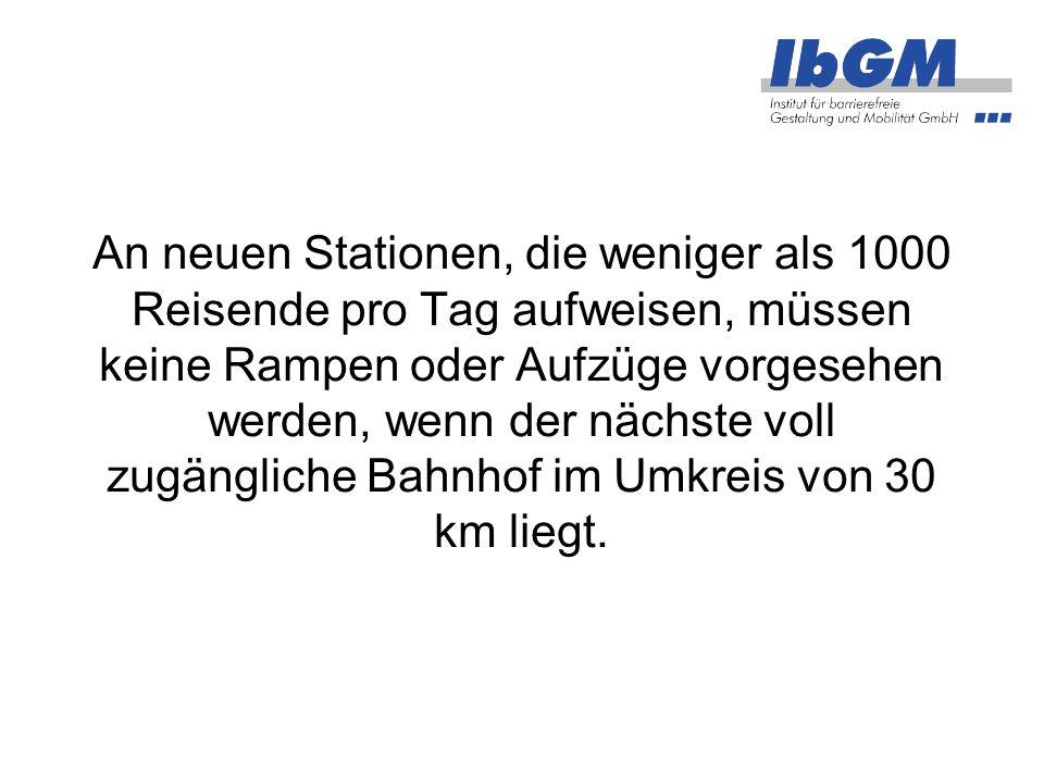 An neuen Stationen, die weniger als 1000 Reisende pro Tag aufweisen, müssen keine Rampen oder Aufzüge vorgesehen werden, wenn der nächste voll zugängliche Bahnhof im Umkreis von 30 km liegt.