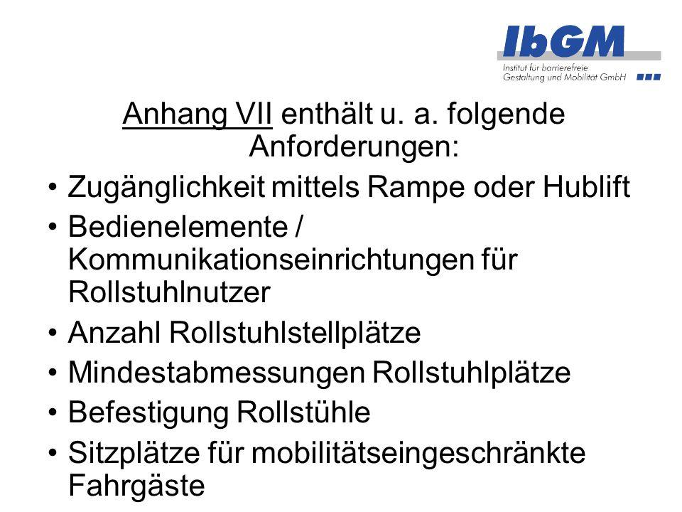 Anhang VII enthält u. a. folgende Anforderungen: Zugänglichkeit mittels Rampe oder Hublift Bedienelemente / Kommunikationseinrichtungen für Rollstuhln