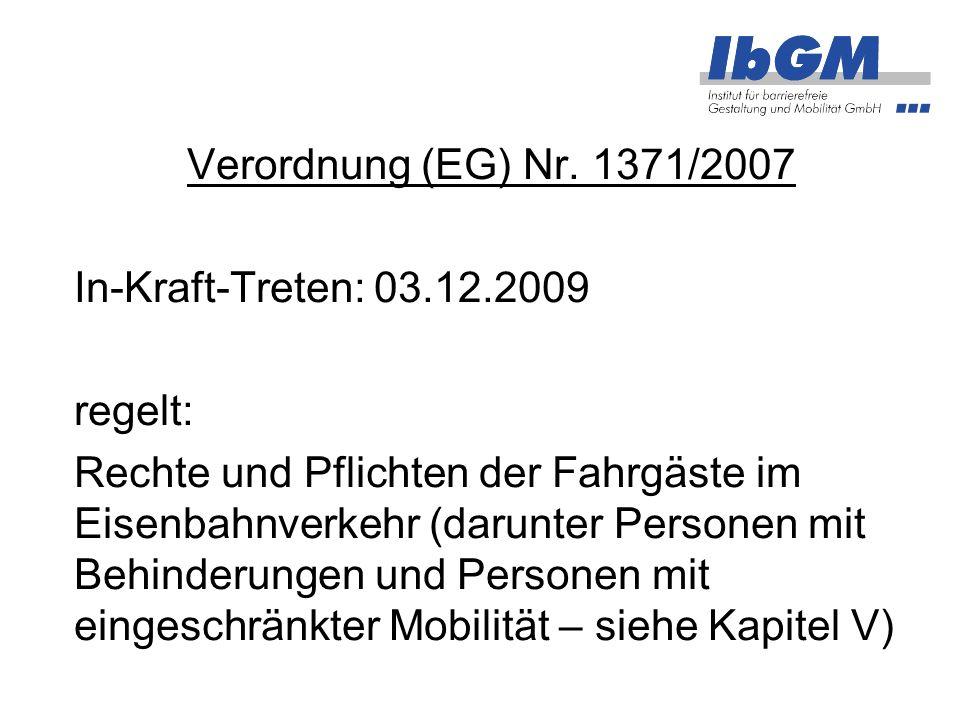 Verordnung (EG) Nr. 1371/2007 In-Kraft-Treten: 03.12.2009 regelt: Rechte und Pflichten der Fahrgäste im Eisenbahnverkehr (darunter Personen mit Behind
