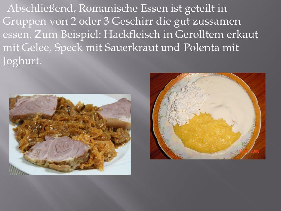 Abschließend, Romanische Essen ist geteilt in Gruppen von 2 oder 3 Geschirr die gut zussamen essen. Zum Beispiel: Hackfleisch in Gerolltem erkaut mit