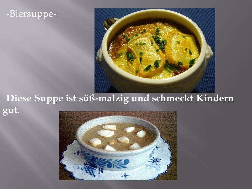 -Biersuppe- Diese Suppe ist süß-malzig und schmeckt Kindern gut.