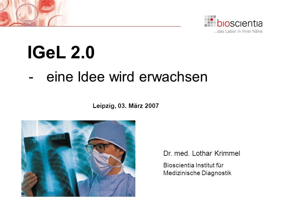 Institut für Medizinische Diagnostik IGeL 2.0 Leipzig, 03. März 2007 Dr. med. Lothar Krimmel Bioscientia Institut für Medizinische Diagnostik IGeL 2.0