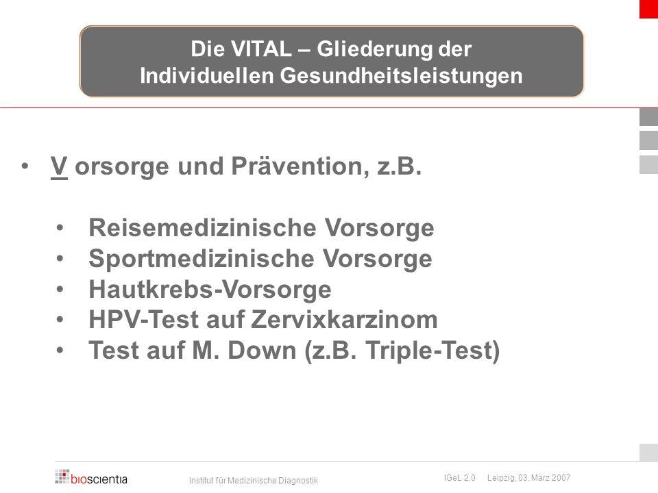 Institut für Medizinische Diagnostik IGeL 2.0 Leipzig, 03. März 2007 V orsorge und Prävention, z.B. Reisemedizinische Vorsorge Sportmedizinische Vorso